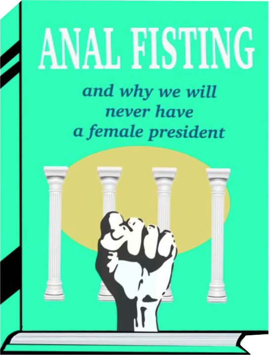 Anal fisting and why we will never have a female president